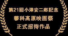 第21回小津安二郎記念 蓼科高原映画祭 正式招待作品